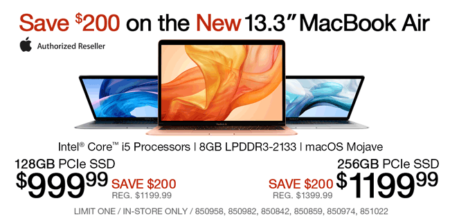 Save $200 on the New 13.3-inch MacBook Air; Intel Core i5 Processors, 8GB LPDDR3-2133, macOS Mojave; 128GB PCIe SSD - $999.99, Save $200, Reg. $1199.99; 256GB PCIe SSD - $1199.99, Save $200, Reg. $1399.99; Limit one, in-store only, SKUs 850958, 850982, 850842, 850859, 850974, 851022