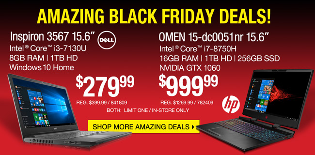 AMAZING BLACK FRIDAY DEALS! Dell Inspiron 15.6-inch Laptop - $279.99; Intel Core i3-7130U, 8GB RAM, 1TB HD, Windows 10 Home; SKU 841809; HP OMEN 15-dc0051nr 15.6-inch Gaming Laptop - $999.99; Intel Core i7-8750H, 16GB RAM, 1TB HD, 256GB SSD, NVIDIA GTX 1060; SKU 782409; Both limit one, in-store only; SHOP MORE AMAZING DEALS