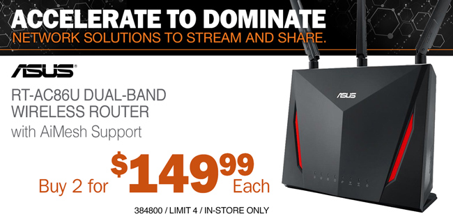 ACCELERATE TO DOMINATE - NETWORK SOLUTIONS TO STREAM AND SHARE; ASUS RT-AC86U Dual-Band Wireless Router with AiMesh Support - Buy 2 for $149.99 Each; SKU 384800; Limit 4; In-Store Only