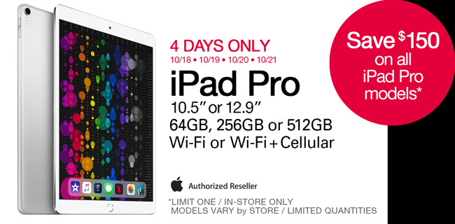 4 Days Only - 10/18 through 10/21; Save $150 on all iPad Pro models; 10.5 or 12.9 inch, 64GB, 256GB, 512GB, Wi-Fi or Wi-Fi plus cellular; Limit one, in-store only; models vary by store, limited quantities