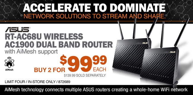 ACCELERATE TO DOMINATE - NETWORK SOLUTIONS TO STREAM AND SHARE; ASUS RT-AC68U Wireless AC1900 Dual Band Router with AiMesh support; Buy 2 for $99.99 each; $139.99 sold separately; Limit four, in-store only, SKU 872689; AiMesh technology connects multiple ASUS routers creating a whole-home WiFi network