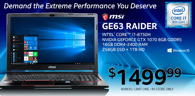 MSI GE63 Raider Laptop - $1499.99; Intel Core i7-8750H, Nvidia GeoForce GTX 1070 8GB GDDR5, 16GB DDR4-2400, 256GB SSD plus 1TB HD, Windows 10; Limit one, in-store only, 809830; Demand the Extreme Performance You Deserve