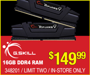 G.Skill 16GB DDR4 RAM - $149.99; Limit two, in-store only, SKU 348201