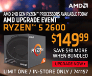 AMD 2nd Gen Ryzen processors available now - AMD UPGRADE EVENT; AMD Ryzen 5 2600 -$149.99; Save $30 more when bundled; Limit one, in-store only, SKU 741157; UPGRADE NOW