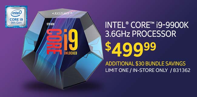 Intel Core i9-9900K 3.6GHz Processor - $499.99; Additional $30 bundle savings; limit one, in-store only, SKU 831362
