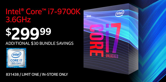 Intel Core i7-9700K 3.6GHz Processor - $299.99; Additional $30 motherboard bundle savings available; Limit one, in-store only, SKU 831438