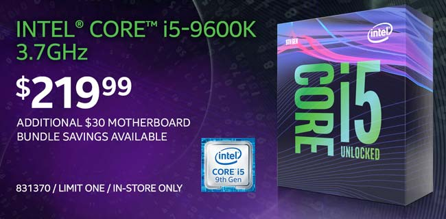 Intel Core i5-9600K 3.7GHz Processor - $219.99; Additional $30 motherboard bundle savings available; Limit one, in-store only, SKU 831370