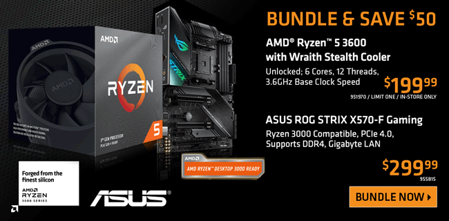 BUNDLE and SAVE $50 - AMD Ryzen 5 3600 with Wraith Stealth Cooler; Unlocked, 6 cores, 12 threads, 3.6GHz Base Clock Speed - $199.99, Limit one, in-store only, SKU 951970; ASUS ROG STRIX X570-F Gaming Motherboard; Ryzen 3 Compatible, PCIe 4.0, Supports DDR4, Gigabyte LAN - $299.99; SKU 955815