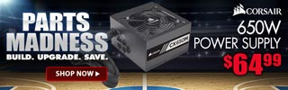 PARTS MADNESS. BUILD. UPGRADE. SAVE. Corsair 650W Power Supply - $64.99; SHOP NOW