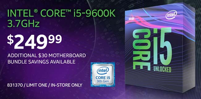 Intel Core i5-9600K 3.7GHz - $249.99; Additional $30 motherboard bundle savings available; Limit one, in-store only, SKU 831370