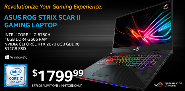 ASUS ROG Strix Scar 2 Gaming Laptop - Intel Core i7-8750H; 16GB DDR4-2666 RAM; NVIDIA GeForce RTX 2070 8GB GDDR6; 512GB SSD; Windows 10 - $1799.99; SKU 877605; Limit One; In-store Only