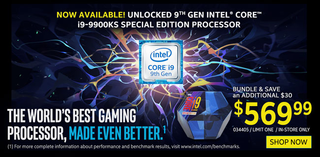 Now Available! Unlocked 9th Gen Intel Core i9-9900KS Special Edition Processor - $569.99; Bundle and Save an additional $30; The world's best gaming processor, made even better. Limit one, in-store only, SKU 034405; SHOP NOW