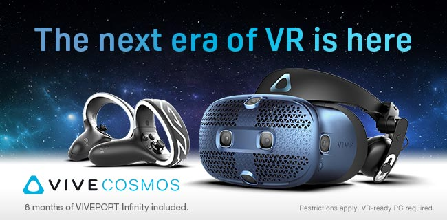 The next era of VR is here - VIVE COSMOS; 6 months of VIVEPORT Infinity included; Restrictions apply. VR-ready PC required.