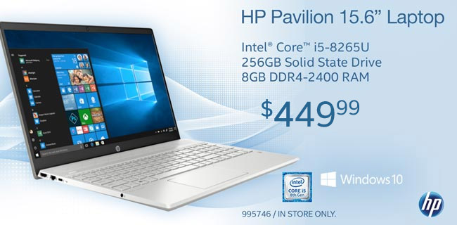 HP Pavilion; 15.6 inch Laptop; Intel Core i5-8265U; 256GB Solid State Drive; 8GB DDR4-2400 RAM; Windows 10; $449.99; In-store only, SKU 995746