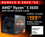 BUNDLE and SAVE $50; AMD Ryzen 5 3600 - $199.99; 3.6GHz, 6 Cores; Limit one, in-store only, SKU 951970