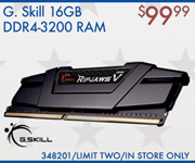G.Skill 16GB DDR4 RAM - $99.99; Limit two, in-store only, SKU 348201
