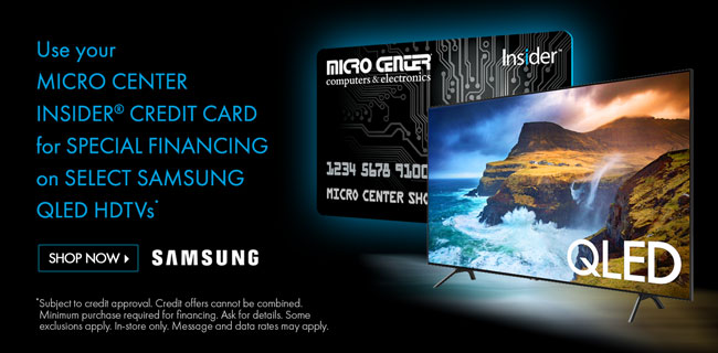 Use Your Micro Center Insider Credit Card for Special Financing on Select Samsung QLED HDTVs - SHOP NOW; Subject to credit approval. Credit offers cannot be combined. Minimum purchase required for financing. Ask for details. Some exclusions apply. In-store only. Message and data rates may apply.
