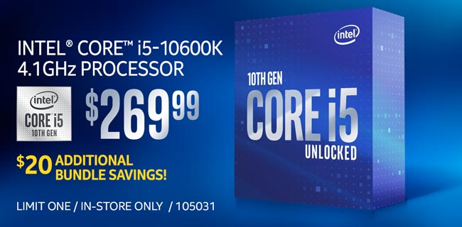 Intel Core i5-10600K 4.1GHz Processor - $269.99; $20 additional bundle savings; Limit one, in-store only, SKU 105031