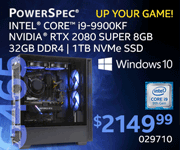 UP YOUR GAME! PowerSpec G465 - $2149.99; Intel Core i9-9900KF, NVIDIA RTX 2080 Super 8GB, 32GB DDR4, 1TB NVMe SSD, Windows 10; Limit one, in-store only, SKU 029710