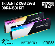 G. Skill Trident Z RGB 32GB DDR4-3600 Kit; $173.99; Sku 979385; In Store Only