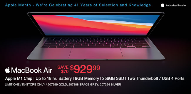 Apple Month - We're Celebrating 41 Years of Selection and Knowledge; Apple MacBook Air - Save $100 - $929.99; Apple M1Chip, up to 18 hr. Battery, 8GB memory, 256GB SSD, Two Thunderbolt, USB 4 Ports; Limit one, in-store only, SKUs 207399, 207308, 207324