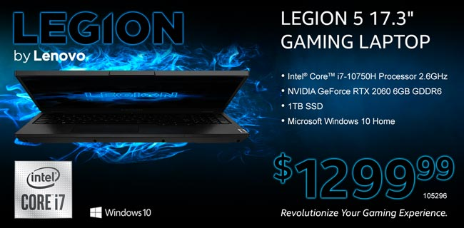 Lenovo Legion 5 17.3 inch Gaming Laptop - Intel Core i7-10750H Processor 2.6GHz; NVIDIA GeForce RTX 2060 6GB GDDR6; 1TB SSD; Microsoft Windows 10 Home - $1299.99. SKU 105296. Revolutionize Your Gaming Experience