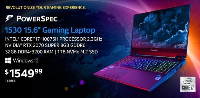 PowerSpec 1530 15.6-inch Gaming Laptop - $1549.99; Intel Core i7-10875H processor 2.3GHz, NVIDIA RTX 2070 Super 8GB GDDR6, 32GB DDR4-3200 RAM, 1TB NVMe M.2 SSD, Windows 10; SKU 115956