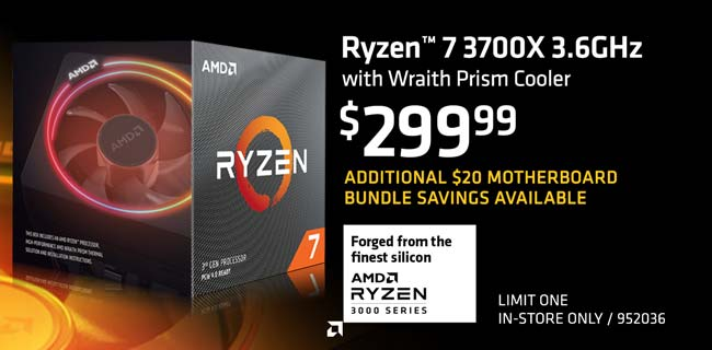 AMD Ryzen 7 3700X 3.6GHz with Wraith Prism Cooler - $299.99; Additional $20 motherboard bundle savings available; Limit one, in-store only, SKU 952036