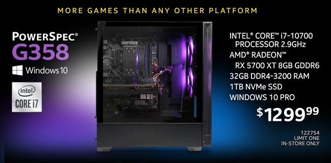 More Games than any other platform - PowerSpec G358 Gaming Desktop - $1299.99; Intel Core i7-10700 processor 2.9GHz, AMD Radeon RX 5700 XT 8GB GDDR6, 32GB DDR4-3200 RAM, 1TB NVMe SSD, Windows 10 Pro; SKU 122754, Limit one, in-store only