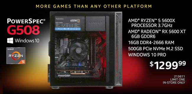 More Games than any other platform - PowerSpec G508 Gaming Desktop - $1299.99; AMD Ryzen 5 5600X Processor 3.7GHz, AMD Radeon RX 5600 XT 6GB GDDR6, 16GB DDR4-2666 RAM, 500GB PCIe NVMe M.2 SSD, Windows 10 Pro; SKU 213611, Limit one, in-store only