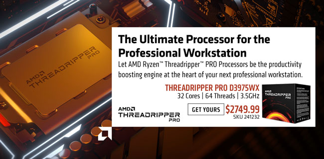 The Ultimate Processor for the Professional Workstation - Let AMD Ryzen Threadripper PRO Processors be the productivity boosting engine at the heart of your next professional workstation; Threadripper PRO D3975WX - $2749.99; 32 cores, 64 threads, 3.5GHz; GET YOURS; SKU 195081