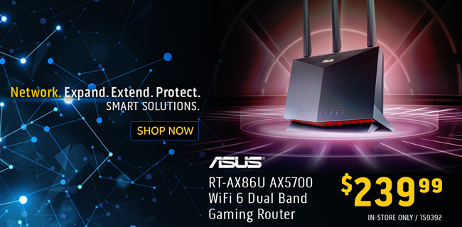 Network. Expand. Extend. Protect. Smart Solutions. ASUS RT-AX86U AX5700 WiFi 6 Dual Band Gaming Router - $239.99 - SKU 159392; In-Store Only