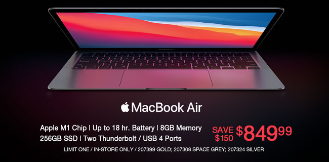 Apple MacBook Air - Save $150 - $849.99; Apple M1Chip, up to 18 hr. Battery, 8GB memory, 256GB SSD, Two Thunderbolt, USB 4 Ports; Limit one, in-store only, SKUs 207399, 207308, 207324