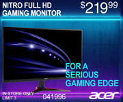 Acer Nitro Full HD Gaming Monitor. For a serious gaming edge; $219.99; sku 041996; In store only. Limit 3 per household
