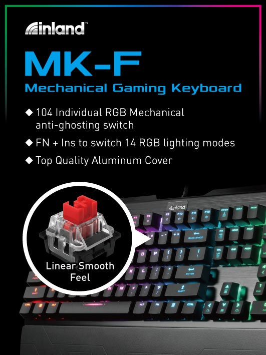 Inland MK-F Mechanical Gaming Keyboard. 104 individual RGB mechanical anti-ghosting switch. FN+ Ins to switch 14 RGB lighting modes. Top quality aluminum cover.