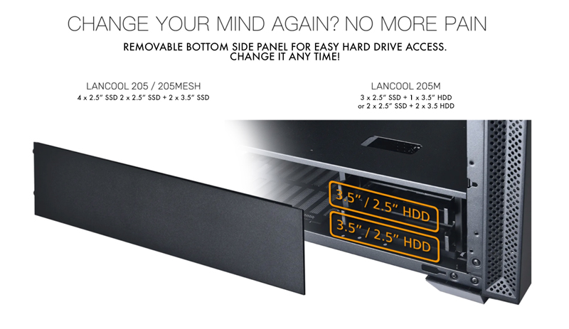 Change your mind again? No more pain. Removable bottom side panel for easy hard drive access. Change it anytime!