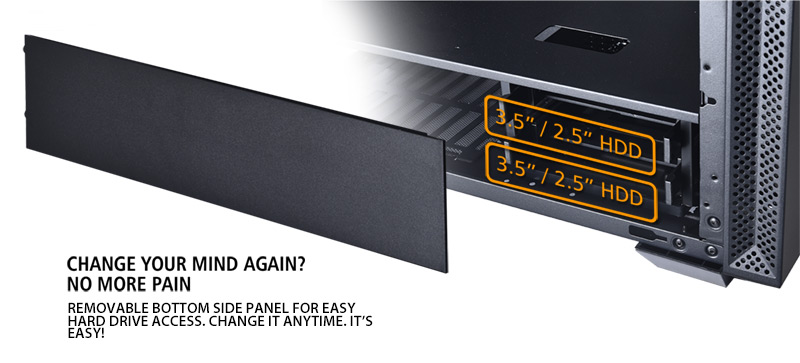 Change Your Mind Again? No More Pain. Removable bottom side panel for easy hard drive access. Change it anytime. It's easy!