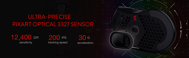 Ultra precise Pixart optical 3327 sensor. 12,400 DPI sensitivity, 200 IPS tracking speed, 30 G acceleration